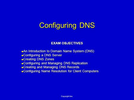 Copyright line. Configuring DNS EXAM OBJECTIVES  An Introduction to Domain Name System (DNS)  Configuring a DNS Server  Creating DNS Zones  Configuring.