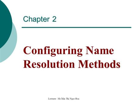 Lecturer : Ms.Trần Thị Ngọc Hoa Chapter 2 Methods Configuring Name Resolution Methods.