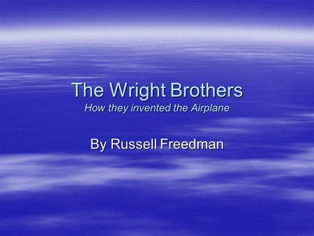 The Wright Brothers How they invented the Airplane By Russell Freedman.