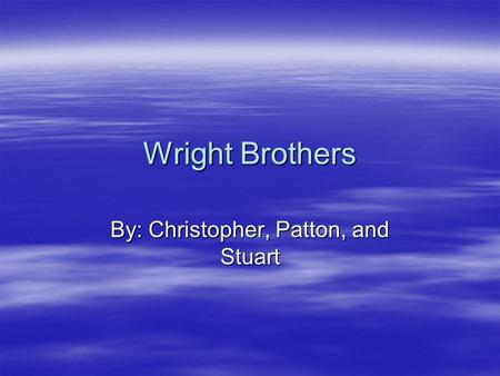 Wright Brothers By: Christopher, Patton, and Stuart.