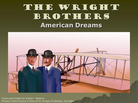 The Wright Brothers Power point created by Robert L. Martinez Primary Content Source: A Story of US; An Age of Extremes, Joy Hakim American Dreams.
