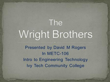 Presented by David M Rogers In METC-106 Intro to Engineering Technology Ivy Tech Community College.