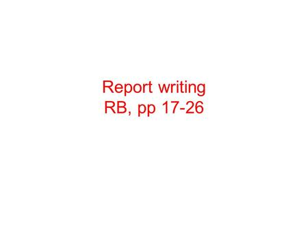 Report writing RB, pp 17-26. What is a report? A written statement prepared for... the benefit of others describing... what has happened or a state of.