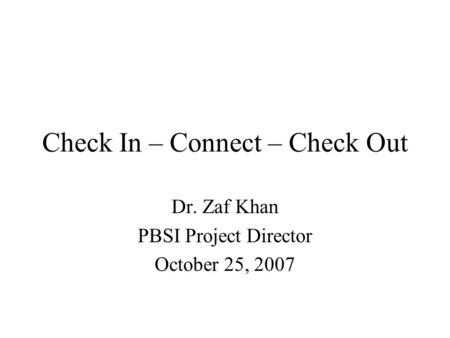 Check In – Connect – Check Out Dr. Zaf Khan PBSI Project Director October 25, 2007.
