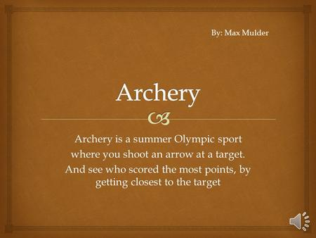 Archery is a summer Olympic sport where you shoot an arrow at a target. And see who scored the most points, by getting closest to the target By: Max Mulder.