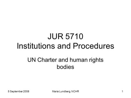 5 September 2008Maria Lundberg, NCHR1 JUR 5710 Institutions and Procedures UN Charter and human rights bodies.