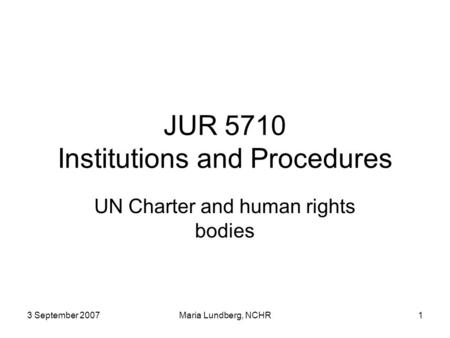 3 September 2007Maria Lundberg, NCHR1 JUR 5710 Institutions and Procedures UN Charter and human rights bodies.
