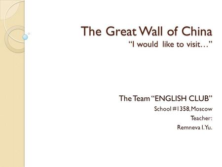 "The Great Wall of China ""I would like to visit…"" The Team ""ENGLISH CLUB"" School #1358, Moscow Teacher: Remneva I.Yu."