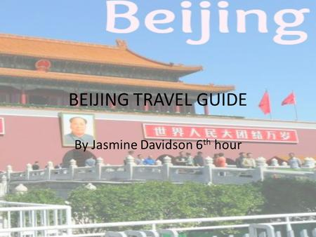 BEIJING TRAVEL GUIDE By Jasmine Davidson 6 th hour.