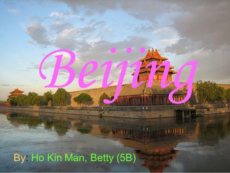 Beijing By: Ho Kin Man, Betty (5B). In Beijing, there are many places about history. I have been to there before.