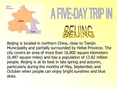 Beijing is located in northern China, close to Tianjin Municipality and partially surrounded by Hebei Province. The city covers an area of more than 16,800.