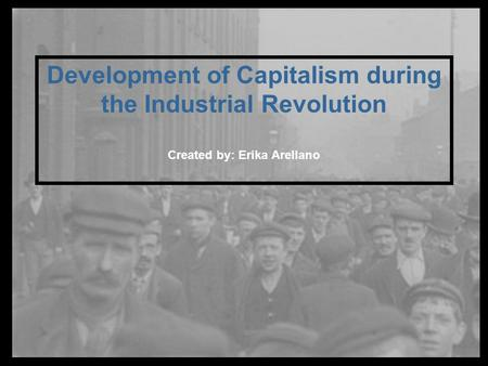 Development of Capitalism during the Industrial Revolution Created by: Erika Arellano.