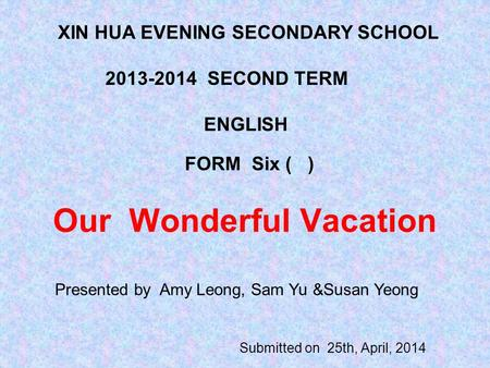Our Wonderful Vacation Submitted on 25th, April, 2014 XIN HUA EVENING SECONDARY SCHOOL 2013-2014 SECOND TERM ENGLISH FORM Six ( ) Presented by Amy Leong,