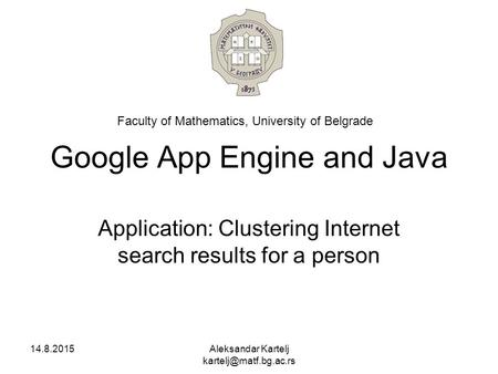 Google App Engine and Java Application: Clustering Internet search results for a person 14.8.2015Aleksandar Kartelj Faculty of Mathematics,