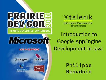 Introduction to Google AppEngine Development in Java Philippe Beaudoin (Track Sponsor)