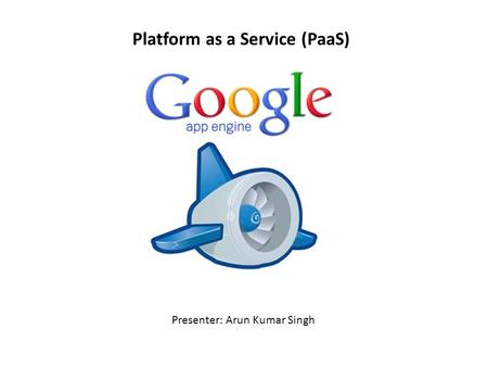 Platform as a Service (PaaS) Presenter: Arun Kumar Singh.