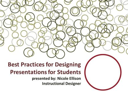 Best Practices for Designing Presentations for Students presented by: Nicole Ellison Instructional Designer.