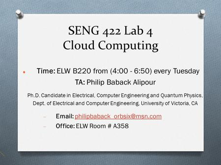 SENG 422 Lab 4 Cloud Computing Time: ELW B220 from (4:00 - 6:50) every Tuesday TA: Philip Baback Alipour Ph.D. Candidate in Electrical, Computer Engineering.