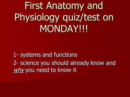 First Anatomy and Physiology quiz/test on MONDAY!!! 1- systems and functions 2- science you should already know and why you need to know it.