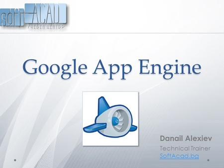 Google App Engine Danail Alexiev Technical Trainer SoftAcad.bg.