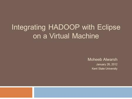 Integrating HADOOP with Eclipse on a Virtual Machine Moheeb Alwarsh January 26, 2012 Kent State University.