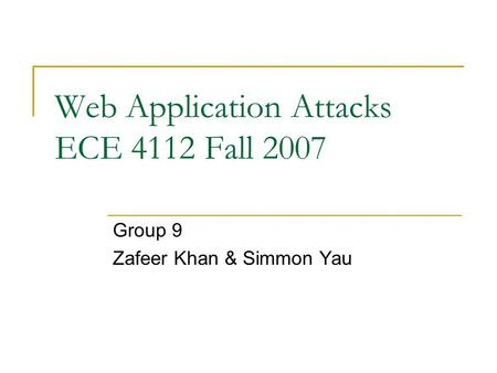 Web Application Attacks ECE 4112 Fall 2007 Group 9 Zafeer Khan & Simmon Yau.