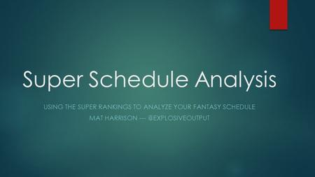 Super Schedule Analysis USING THE SUPER RANKINGS TO ANALYZE YOUR FANTASY SCHEDULE MAT HARRISON