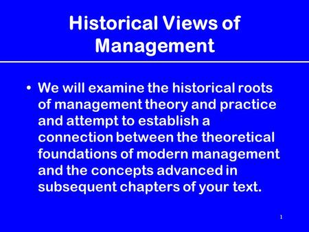 1 Historical Views of Management We will examine the historical roots of management theory and practice and attempt to establish a connection between the.