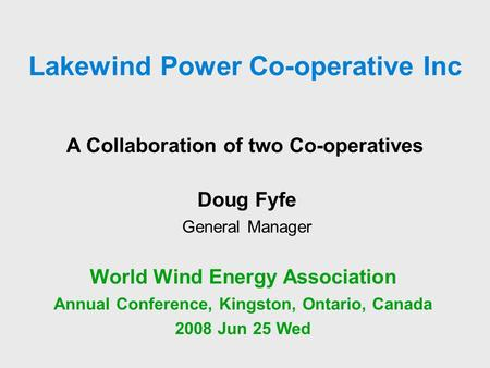 A Collaboration of two Co-operatives World Wind Energy Association Annual Conference, Kingston, Ontario, Canada 2008 Jun 25 Wed Doug Fyfe General Manager.