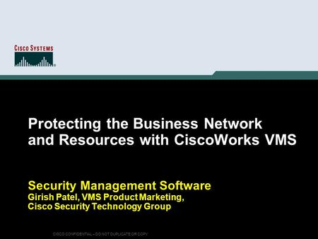 CISCO CONFIDENTIAL – DO NOT DUPLICATE OR COPY Protecting the Business Network and Resources with CiscoWorks VMS Security Management Software Girish Patel,