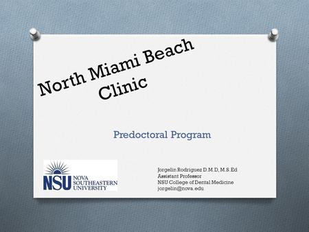 North Miami Beach Clinic Predoctoral Program Jorgelin Rodriguez D.M.D, M.S.Ed Assistant Professor NSU College of Dental Medicine