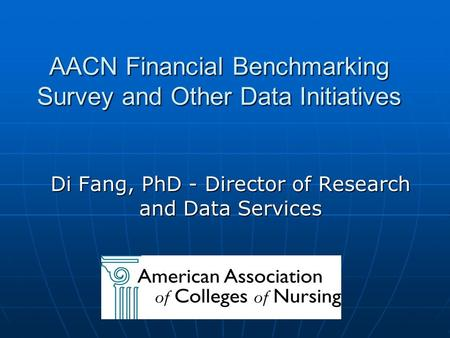AACN Financial Benchmarking Survey and Other Data Initiatives Di Fang, PhD - Director of Research and Data Services.