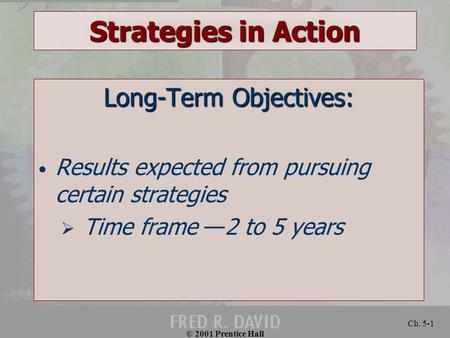 © 2001 Prentice Hall Ch. 5-1 Strategies in Action Long-Term Objectives: Results expected from pursuing certain strategies  Time frame —2 to 5 years.