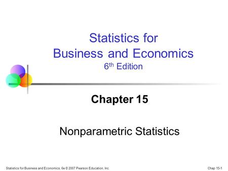 Chap 15-1 Statistics for Business and Economics, 6e © 2007 Pearson Education, Inc. Chapter 15 Nonparametric Statistics Statistics for Business and Economics.