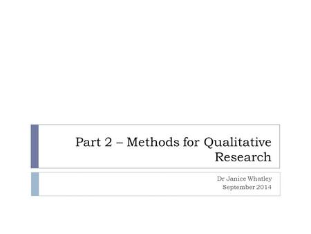 Part 2 – Methods for Qualitative Research Dr Janice Whatley September 2014.