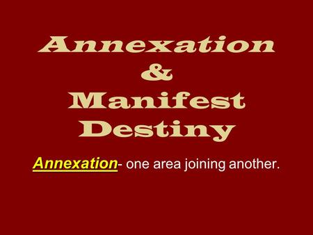 Annexation & Manifest Destiny Annexation Annexation - one area joining another.