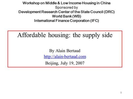 1 Workshop on Middle & Low Income Housing in China Sponsored by Development Research Center of the State Council (DRC) World Bank (WB) International Finance.