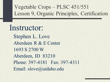 Vegetable Crops – PLSC 451/551 Lesson 9, Organic Principles, Certification Instructor: Stephen L. Love Aberdeen R & E Center 1693 S 2700 W Aberdeen, ID.