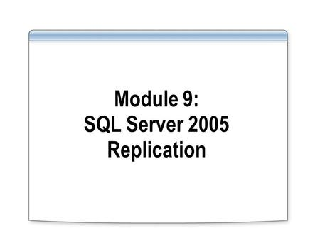 Module 9: SQL Server 2005 Replication. Overview Overview of Replication Enhancements New Types of Replication Configuring Replication.
