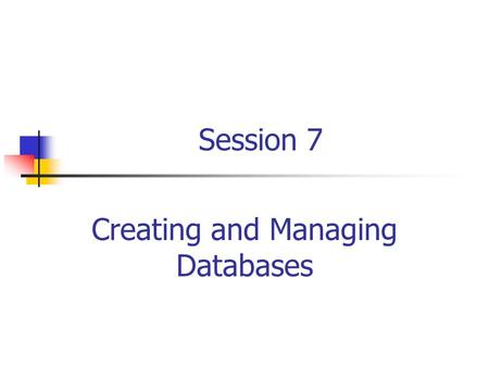 Session 7 Creating and Managing Databases. RDBMS and Data Management/ Session 7/2 of 27 Session Objectives Describe the system and user-defined databases.