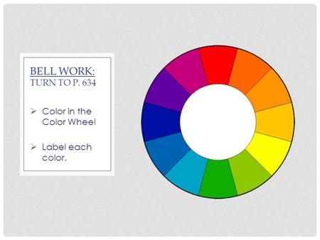  Color in the Color Wheel  Label each color. BELL WORK: TURN TO P. 634.