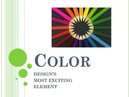 C OLOR DESIGN'S MOST EXCITING ELEMENT C OLOR HAS THREE P HYSICAL P ROPERTIES : 1. Hue 2. Value 3. Intensity.