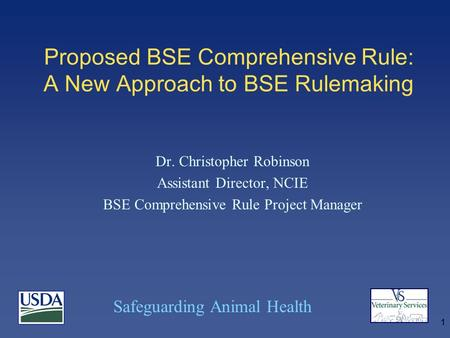 Safeguarding Animal Health 1 Proposed BSE Comprehensive Rule: A New Approach to BSE Rulemaking Dr. Christopher Robinson Assistant Director, NCIE BSE Comprehensive.