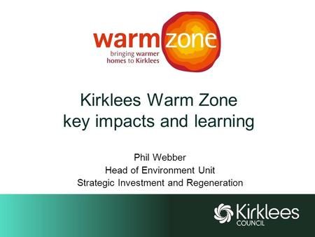 Kirklees Warm Zone key impacts and learning Phil Webber Head of Environment Unit Strategic Investment and Regeneration.