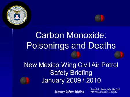 Carbon Monoxide: Poisonings and Deaths New Mexico Wing Civil Air Patrol Safety Briefing January 2009 / 2010 January Safety Briefing Joseph R. Perea, MD,