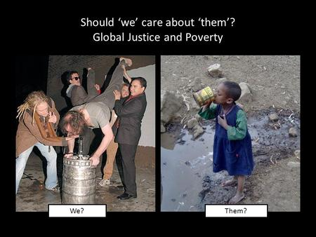 Should 'we' care about 'them'? Global Justice and Poverty We? Them?