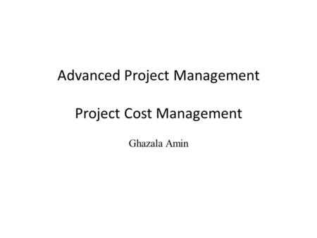 Advanced Project Management Project Cost Management Ghazala Amin.
