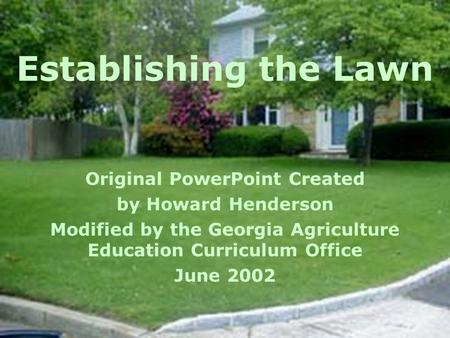 Establishing the Lawn Original PowerPoint Created by Howard Henderson Modified by the Georgia Agriculture Education Curriculum Office June 2002.