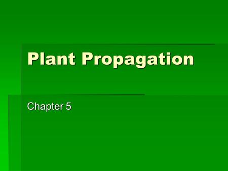 Plant Propagation Chapter 5. Learning Targets  I can identify various 2 types of Plant Propagation?  I can identify 2 and explain ways of seeding?