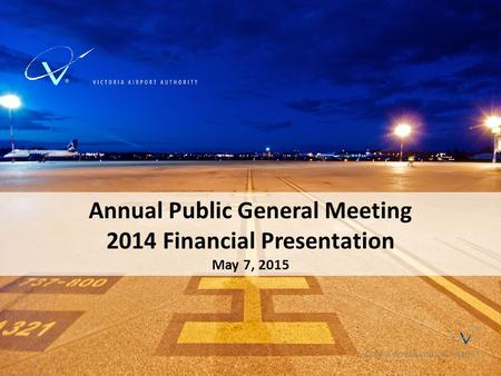 Annual Public General Meeting 2014 Financial Presentation May 7, 2015 VICTORIA INTERNATIONAL AIRPORT.